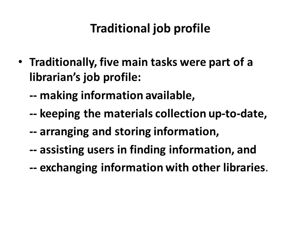 Traditional job profile Traditionally, five main tasks were part of a librarian's job profile: -- making information available, -- keeping the materia
