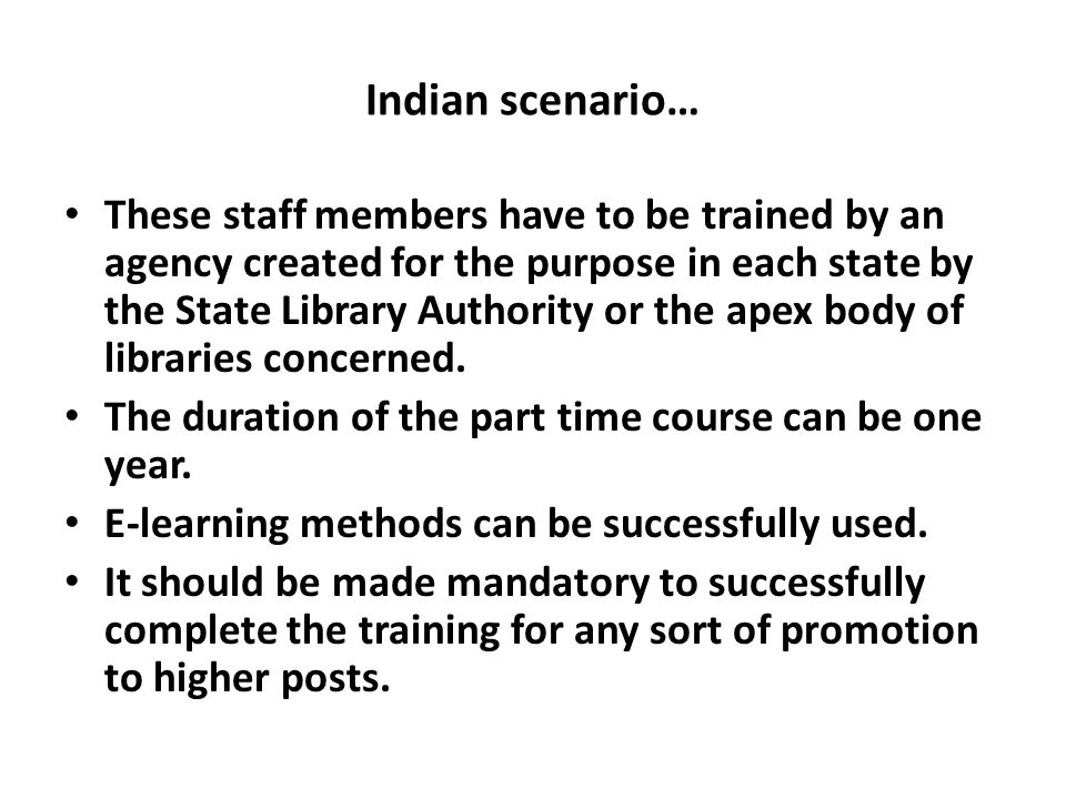 Indian scenario… These staff members have to be trained by an agency created for the purpose in each state by the State Library Authority or the apex