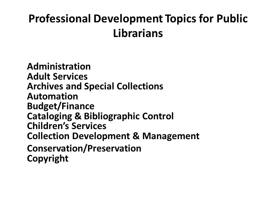 Professional Development Topics for Public Librarians Administration Adult Services Archives and Special Collections Automation Budget/Finance Catalog