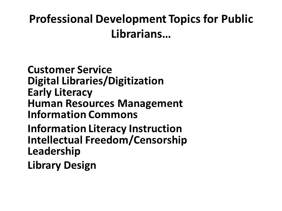 Professional Development Topics for Public Librarians… Customer Service Digital Libraries/Digitization Early Literacy Human Resources Management Infor