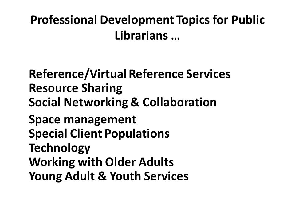 Professional Development Topics for Public Librarians … Reference/Virtual Reference Services Resource Sharing Social Networking & Collaboration Space management Special Client Populations Technology Working with Older Adults Young Adult & Youth Services