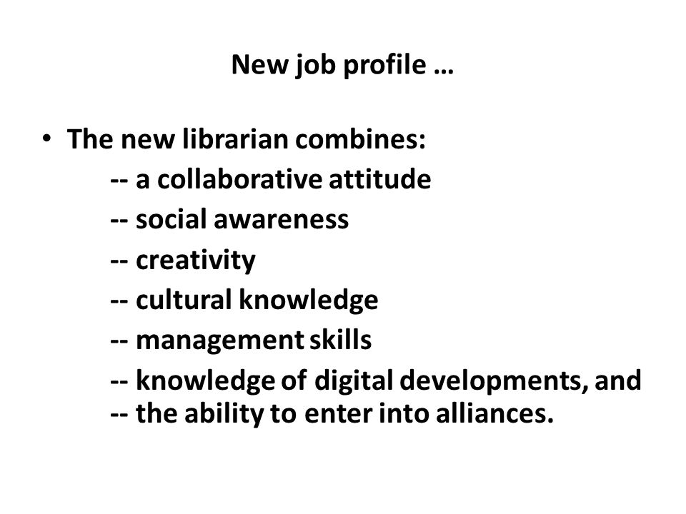 New job profile … The new librarian combines: -- a collaborative attitude -- social awareness -- creativity -- cultural knowledge -- management skills -- knowledge of digital developments, and -- the ability to enter into alliances.
