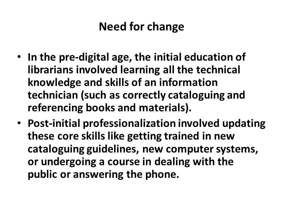 Need for change In the pre-digital age, the initial education of librarians involved learning all the technical knowledge and skills of an information