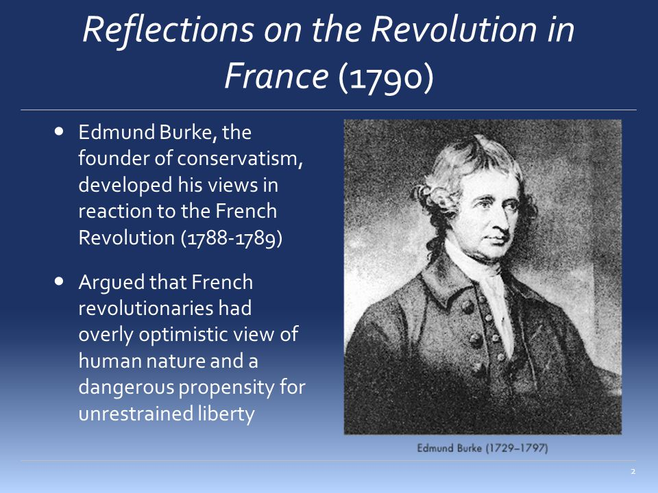 The Conservatism of Burke The social fabric – members of society are individual threads interwoven into a complex tapestry Challenges the atomistic conception of society Organic conception = individuals in society are like interdependent units of a living organism Society is an intergenerational partnership that is rooted in customs and traditions Freedom as ordered liberty Government should prevent people from acting on whims and impulses Government restraints are necessary to ensure the social peace 3