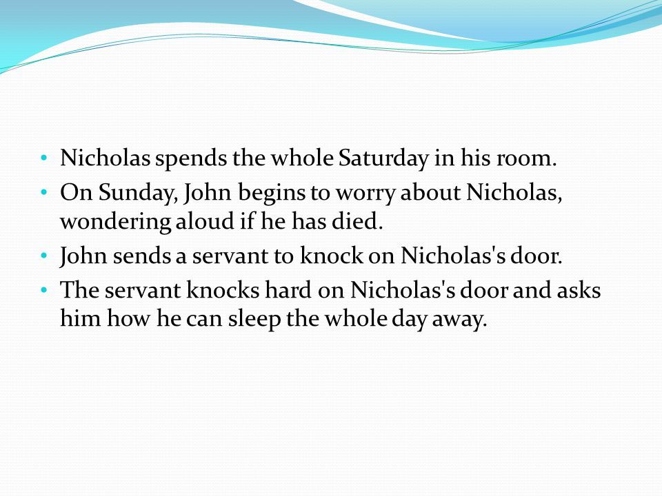 Nicholas spends the whole Saturday in his room. On Sunday, John begins to worry about Nicholas, wondering aloud if he has died. John sends a servant t