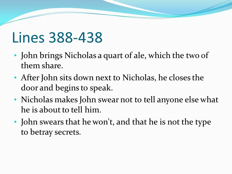 Lines 388-438 John brings Nicholas a quart of ale, which the two of them share. After John sits down next to Nicholas, he closes the door and begins t