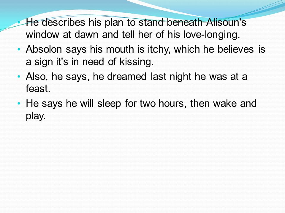 He describes his plan to stand beneath Alisoun's window at dawn and tell her of his love-longing. Absolon says his mouth is itchy, which he believes i