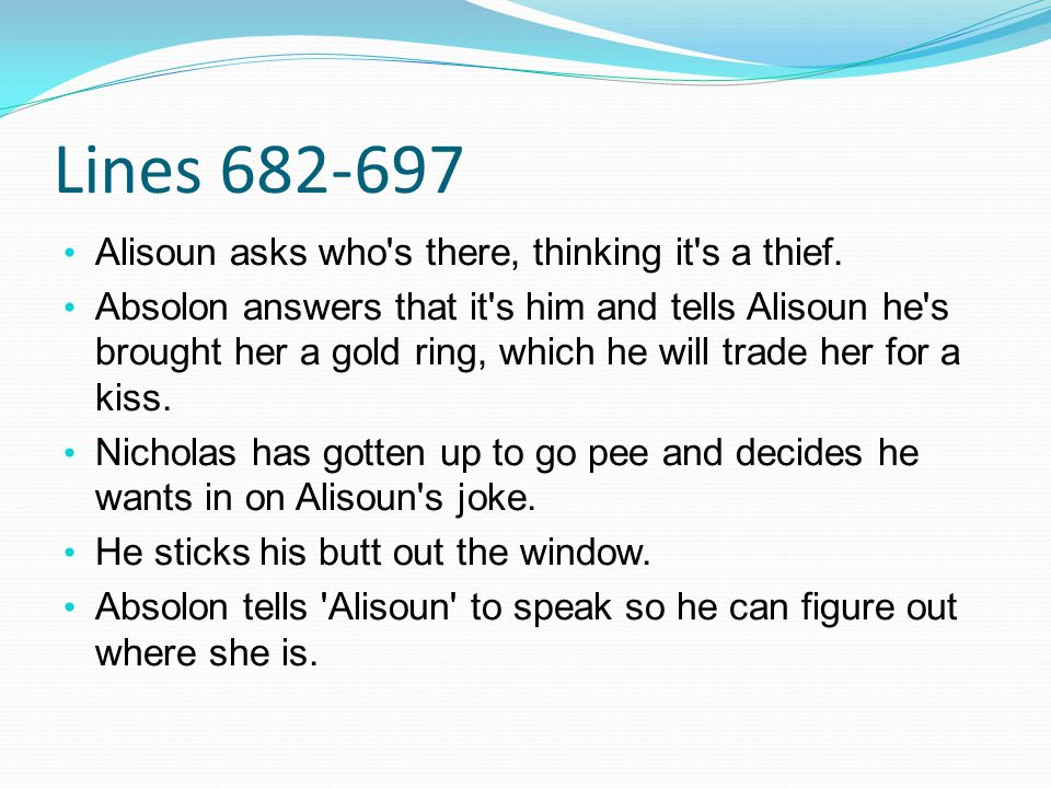 Lines 682-697 Alisoun asks who's there, thinking it's a thief. Absolon answers that it's him and tells Alisoun he's brought her a gold ring, which he
