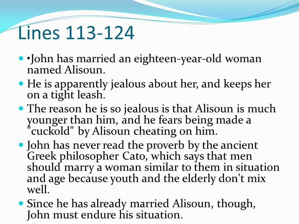 Lines 113-124 John has married an eighteen-year-old woman named Alisoun. He is apparently jealous about her, and keeps her on a tight leash. The reaso