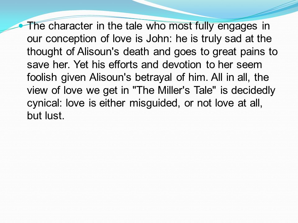 The character in the tale who most fully engages in our conception of love is John: he is truly sad at the thought of Alisoun's death and goes to grea