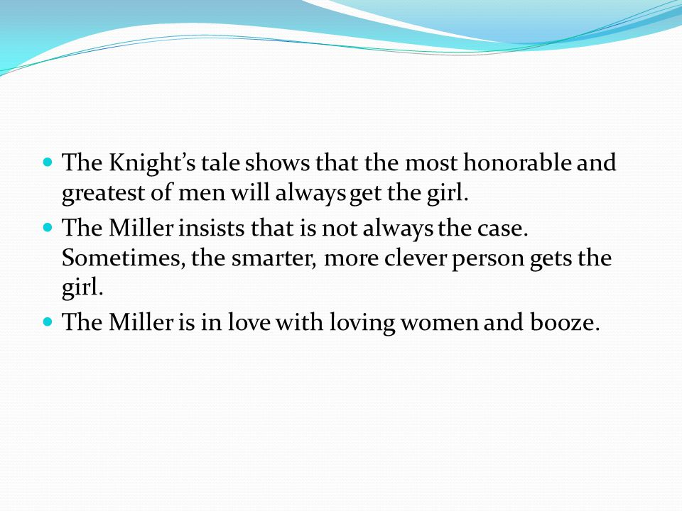 The Knight's tale shows that the most honorable and greatest of men will always get the girl. The Miller insists that is not always the case. Sometime