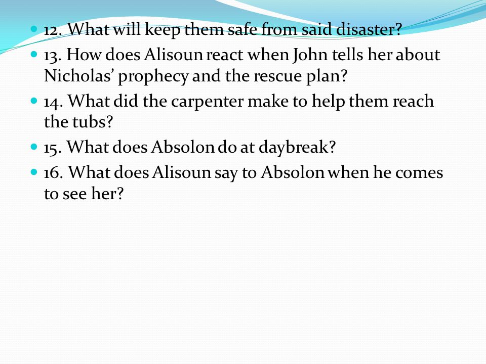 12. What will keep them safe from said disaster? 13. How does Alisoun react when John tells her about Nicholas' prophecy and the rescue plan? 14. What