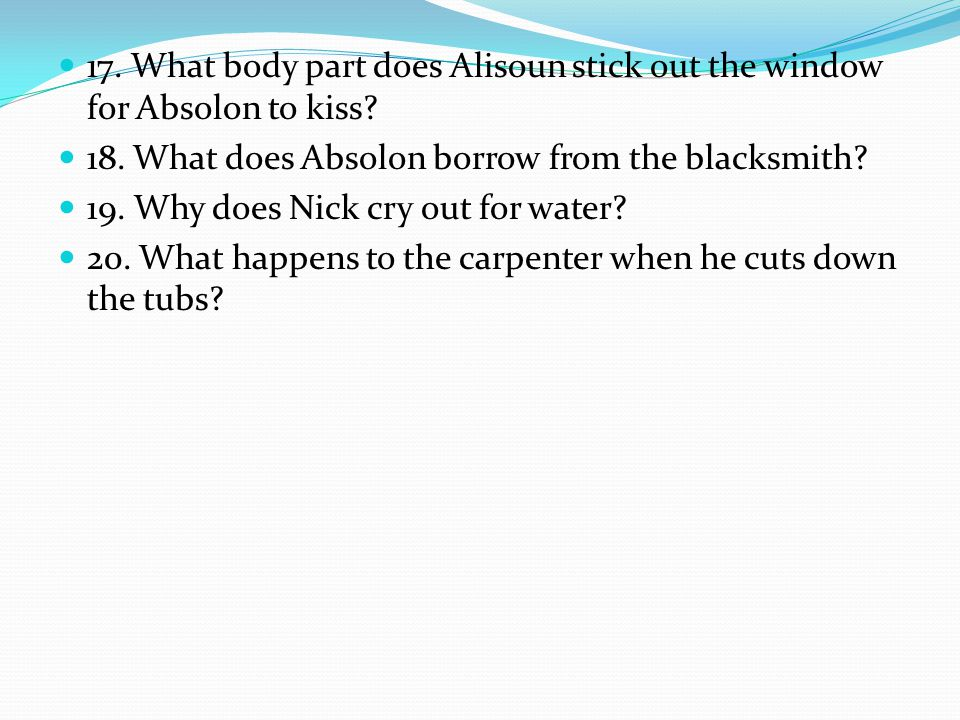17. What body part does Alisoun stick out the window for Absolon to kiss? 18. What does Absolon borrow from the blacksmith? 19. Why does Nick cry out