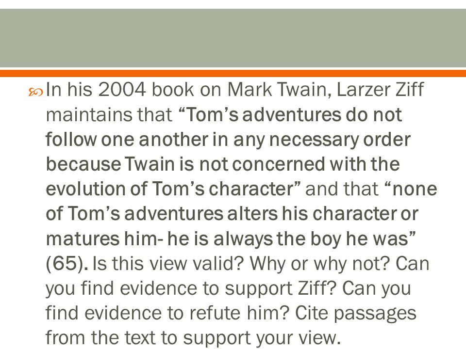  In his 2004 book on Mark Twain, Larzer Ziff maintains that Tom's adventures do not follow one another in any necessary order because Twain is not concerned with the evolution of Tom's character and that none of Tom's adventures alters his character or matures him- he is always the boy he was (65).