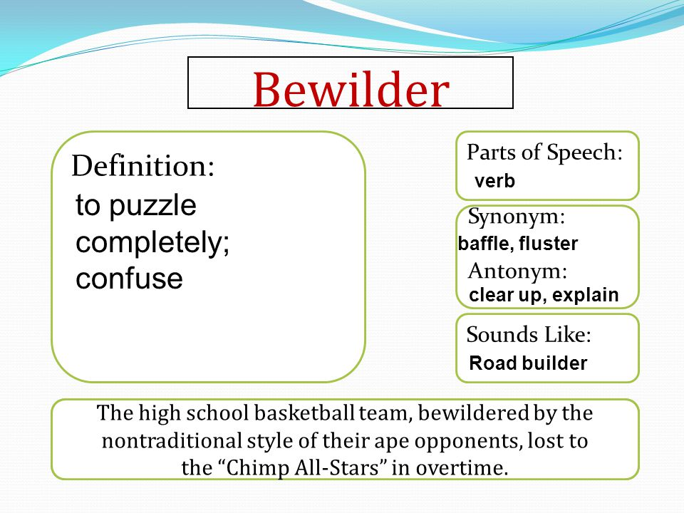 Bewilder Sounds Like: Synonym: Antonym: Parts of Speech: Definition: The high school basketball team, bewildered by the nontraditional style of their ape opponents, lost to the Chimp All-Stars in overtime.