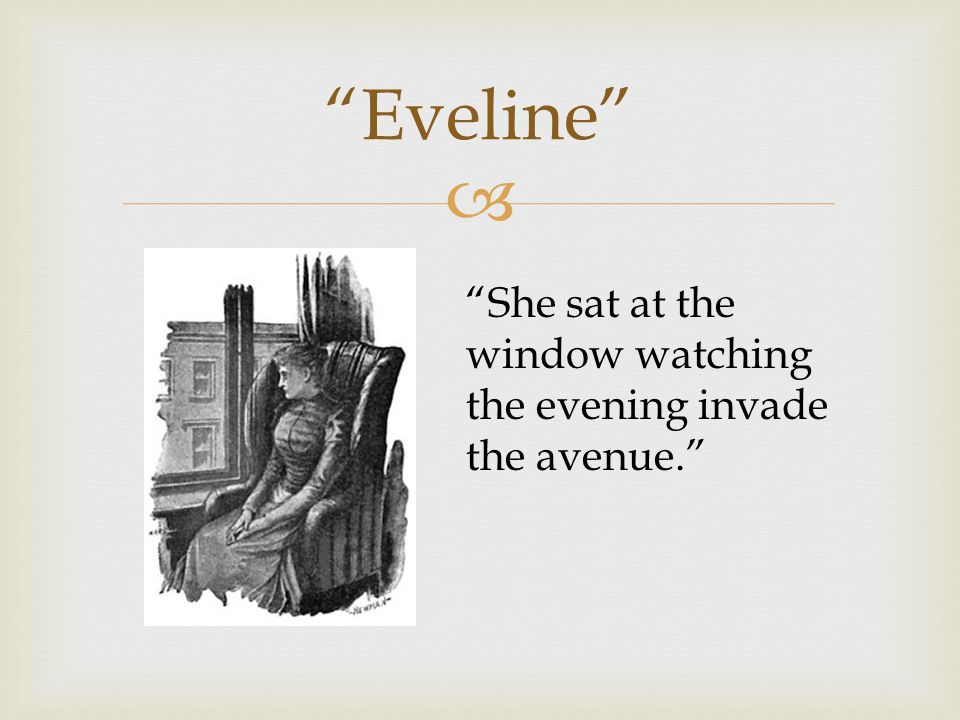 " ""Eveline"" ""She sat at the window watching the evening invade the avenue."""