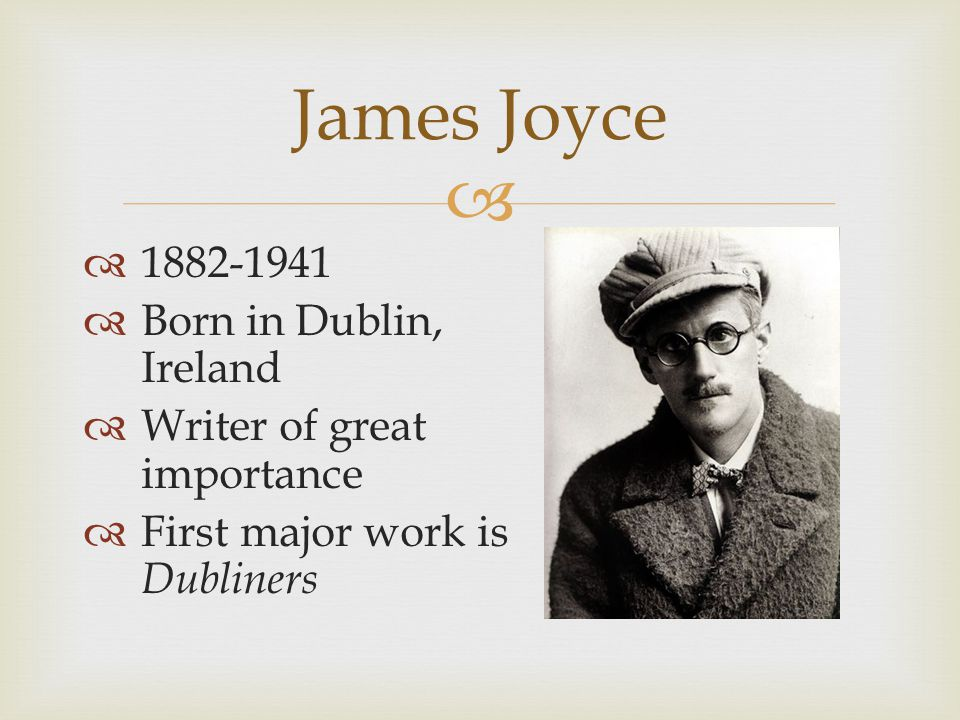   1882-1941  Born in Dublin, Ireland  Writer of great importance  First major work is Dubliners James Joyce