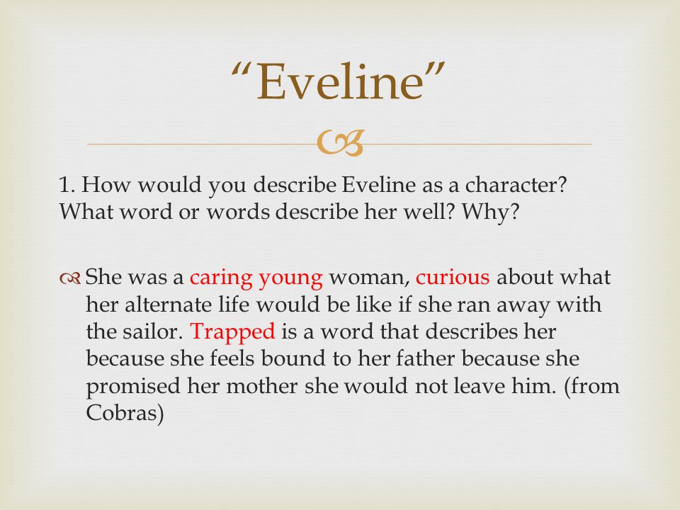  1. How would you describe Eveline as a character? What word or words describe her well? Why?  She was a caring young woman, curious about what her