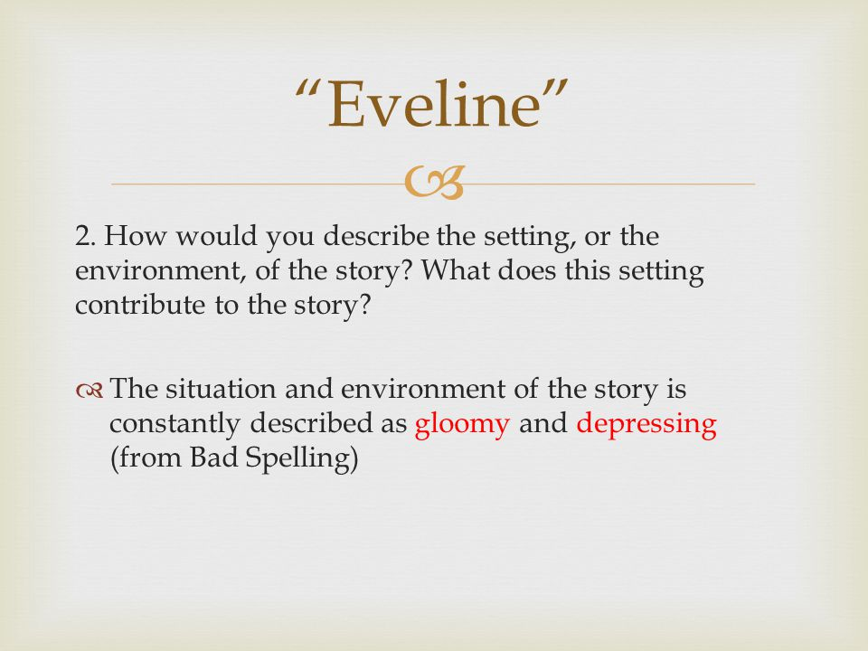  2. How would you describe the setting, or the environment, of the story? What does this setting contribute to the story?  The situation and environ