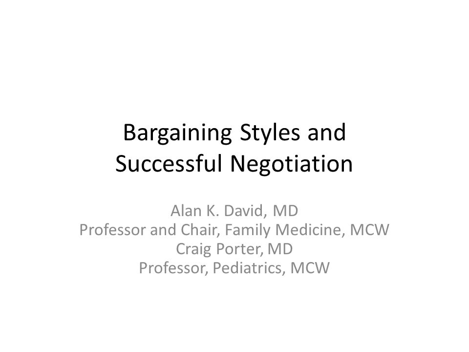 Bargaining Styles and Successful Negotiation Alan K. David, MD Professor and Chair, Family Medicine, MCW Craig Porter, MD Professor, Pediatrics, MCW