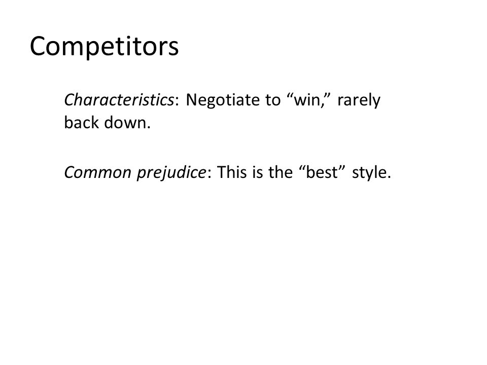 "Competitors Characteristics: Negotiate to ""win,"" rarely back down. Common prejudice: This is the ""best"" style."
