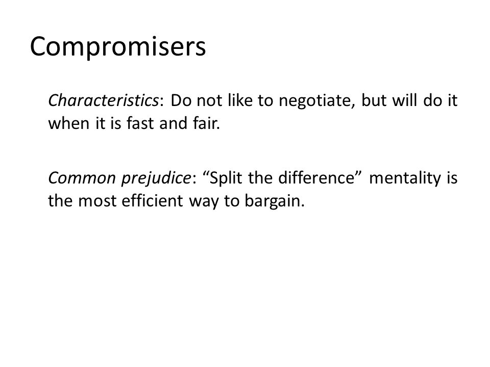 "Compromisers Characteristics: Do not like to negotiate, but will do it when it is fast and fair. Common prejudice: ""Split the difference"" mentality is"