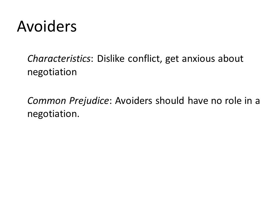 Avoiders Characteristics: Dislike conflict, get anxious about negotiation Common Prejudice: Avoiders should have no role in a negotiation.