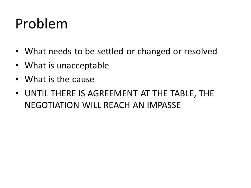 Problem What needs to be settled or changed or resolved What is unacceptable What is the cause UNTIL THERE IS AGREEMENT AT THE TABLE, THE NEGOTIATION
