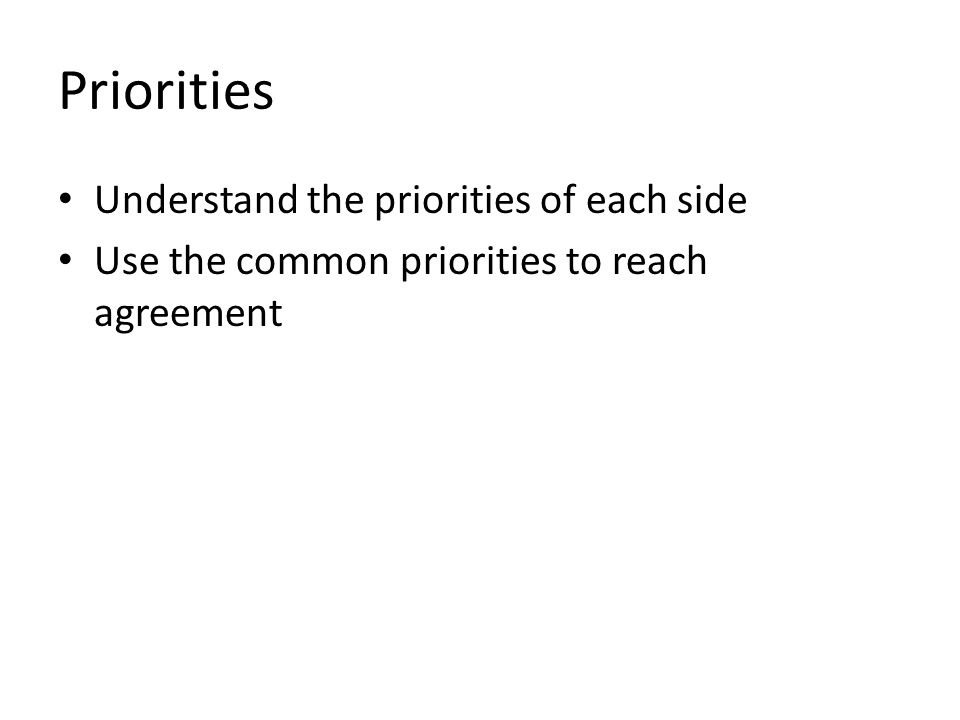 Priorities Understand the priorities of each side Use the common priorities to reach agreement