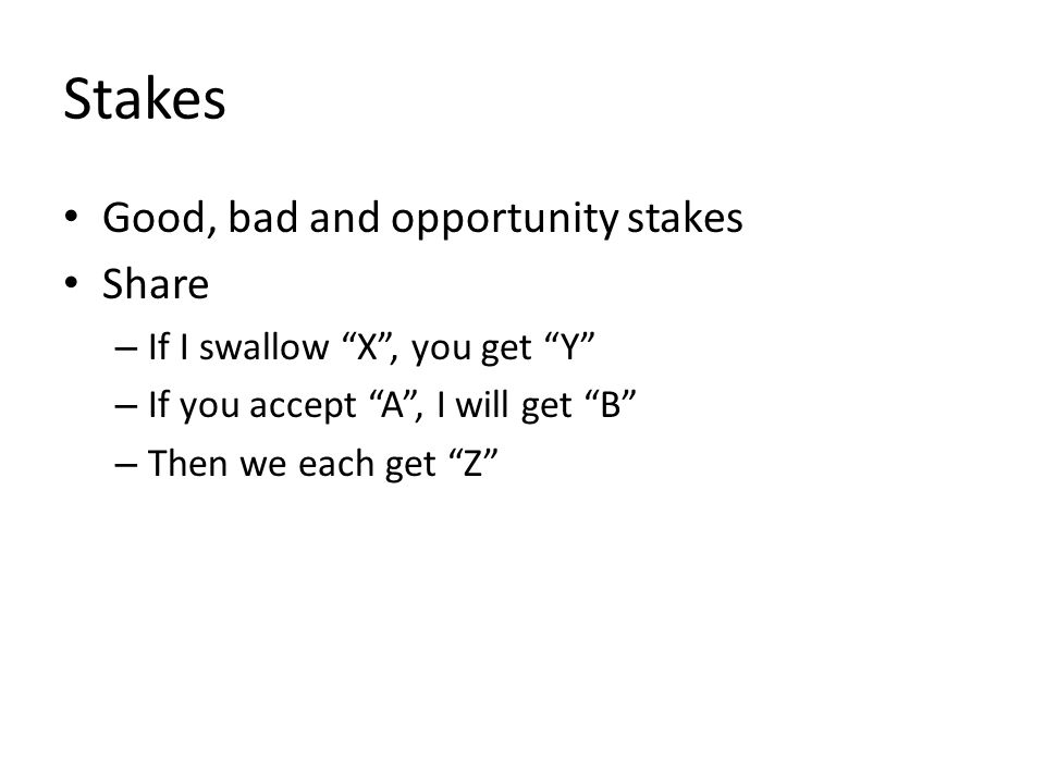 "Stakes Good, bad and opportunity stakes Share – If I swallow ""X"", you get ""Y"" – If you accept ""A"", I will get ""B"" – Then we each get ""Z"""