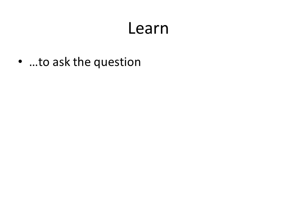 Learn …to ask the question