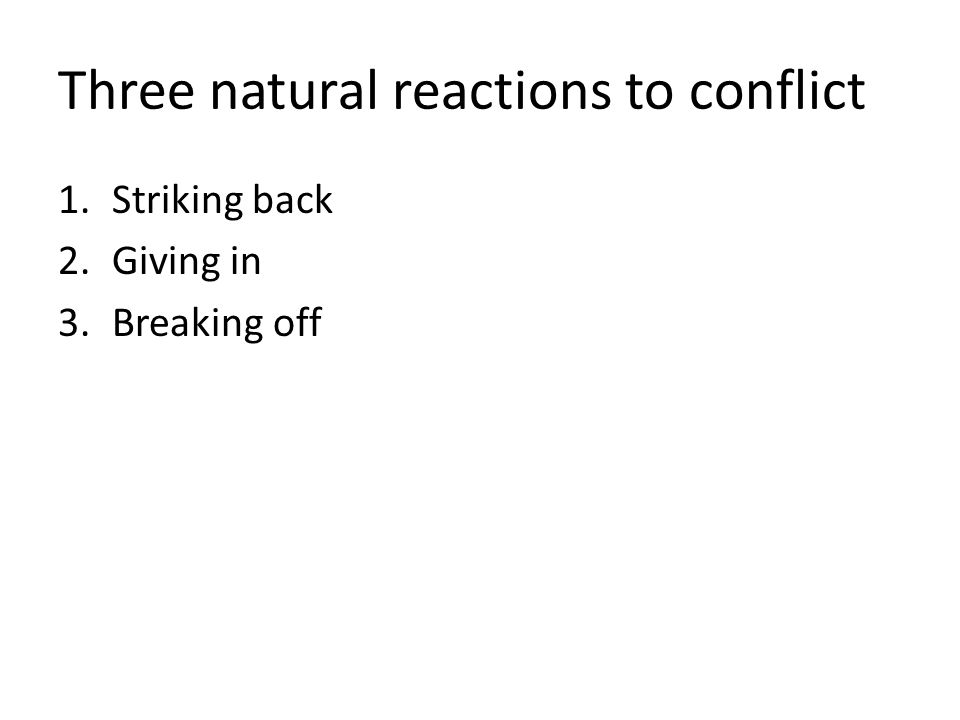 Three natural reactions to conflict 1.Striking back 2.Giving in 3.Breaking off