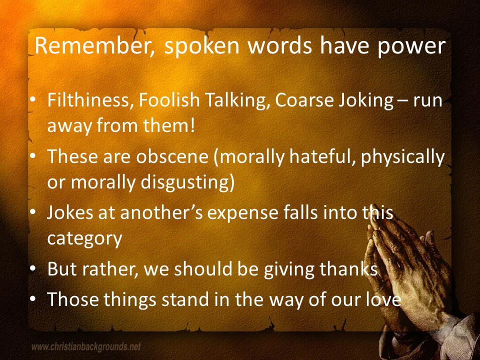 Remember, spoken words have power Filthiness, Foolish Talking, Coarse Joking – run away from them.