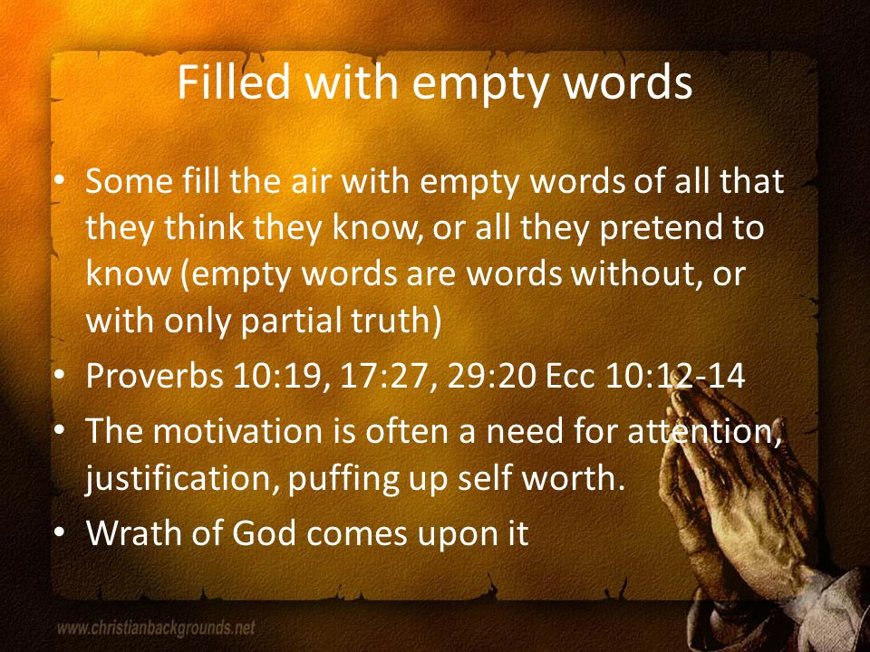 Filled with empty words Some fill the air with empty words of all that they think they know, or all they pretend to know (empty words are words without, or with only partial truth) Proverbs 10:19, 17:27, 29:20 Ecc 10:12-14 The motivation is often a need for attention, justification, puffing up self worth.