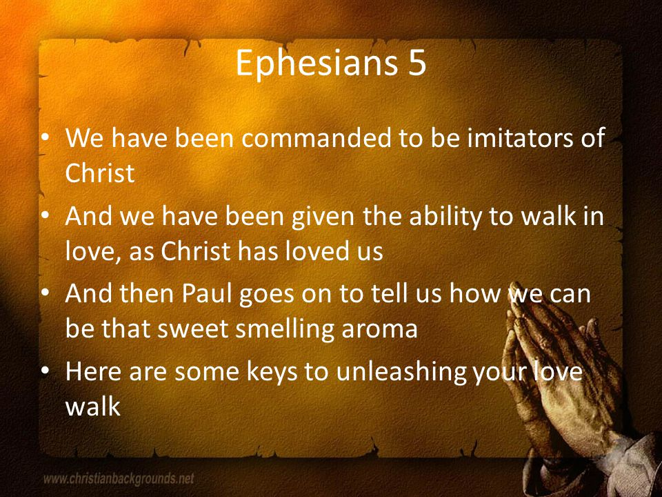 Ephesians 5 We have been commanded to be imitators of Christ And we have been given the ability to walk in love, as Christ has loved us And then Paul goes on to tell us how we can be that sweet smelling aroma Here are some keys to unleashing your love walk