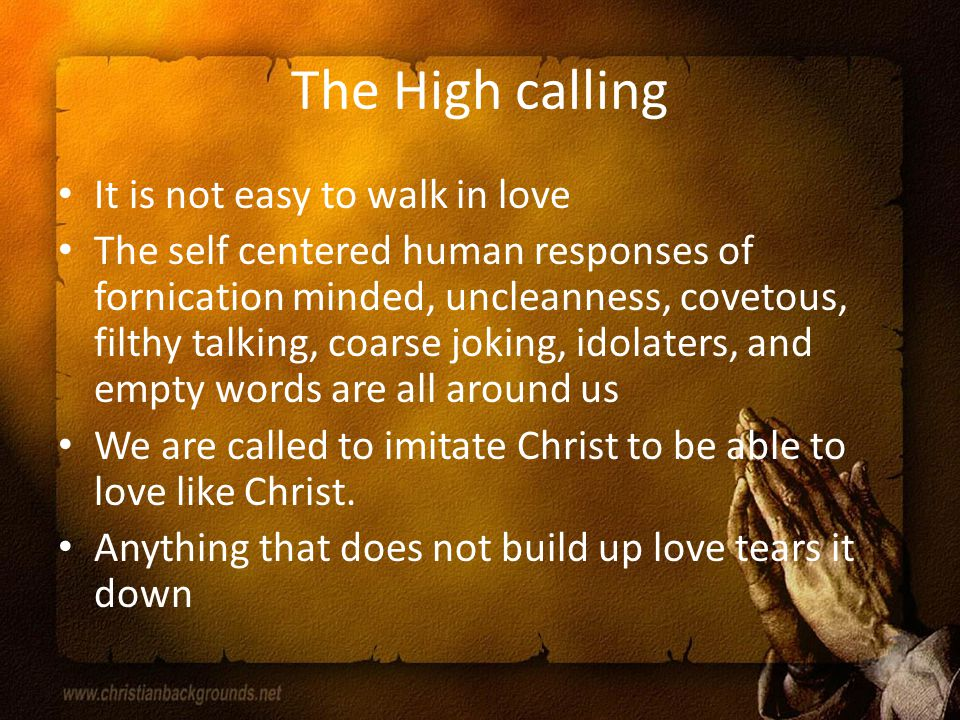 The High calling It is not easy to walk in love The self centered human responses of fornication minded, uncleanness, covetous, filthy talking, coarse joking, idolaters, and empty words are all around us We are called to imitate Christ to be able to love like Christ.