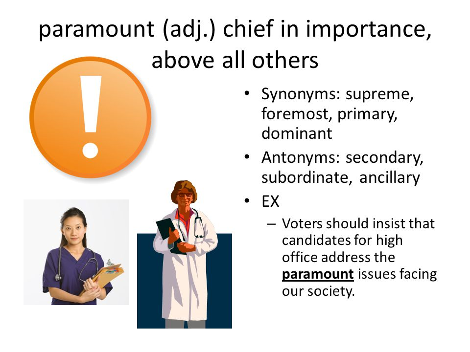 paramount (adj.) chief in importance, above all others Synonyms: supreme, foremost, primary, dominant Antonyms: secondary, subordinate, ancillary EX – Voters should insist that candidates for high office address the paramount issues facing our society.