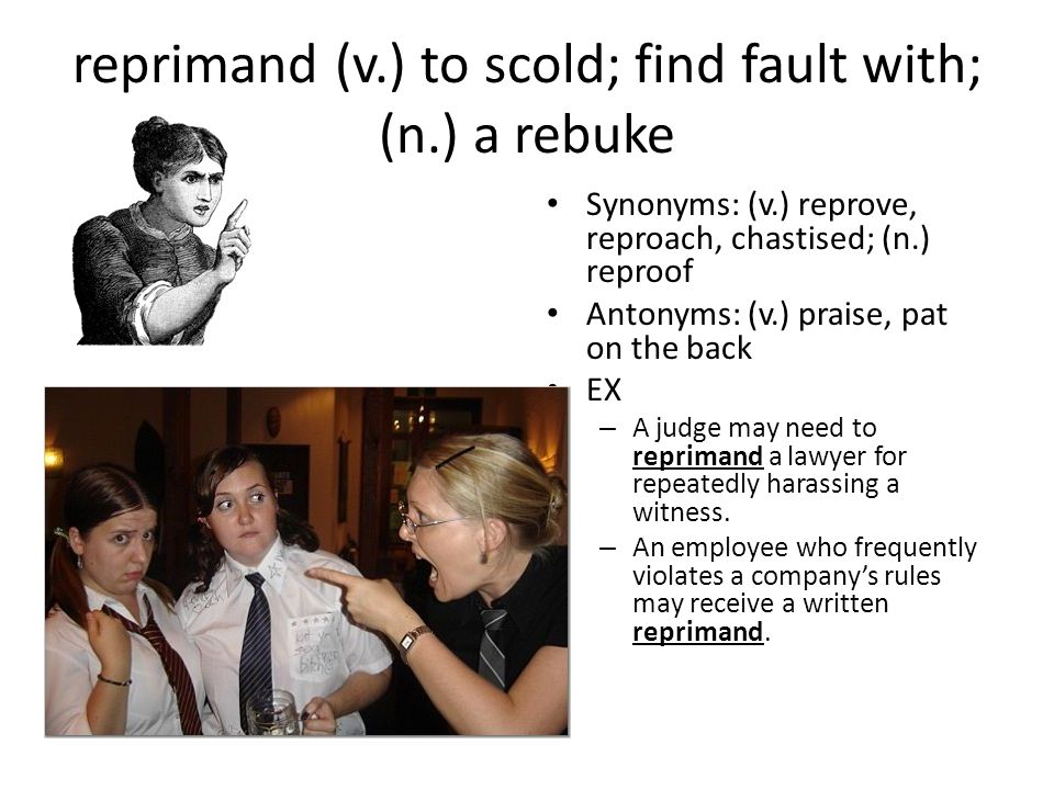 reprimand (v.) to scold; find fault with; (n.) a rebuke Synonyms: (v.) reprove, reproach, chastised; (n.) reproof Antonyms: (v.) praise, pat on the back EX – A judge may need to reprimand a lawyer for repeatedly harassing a witness.