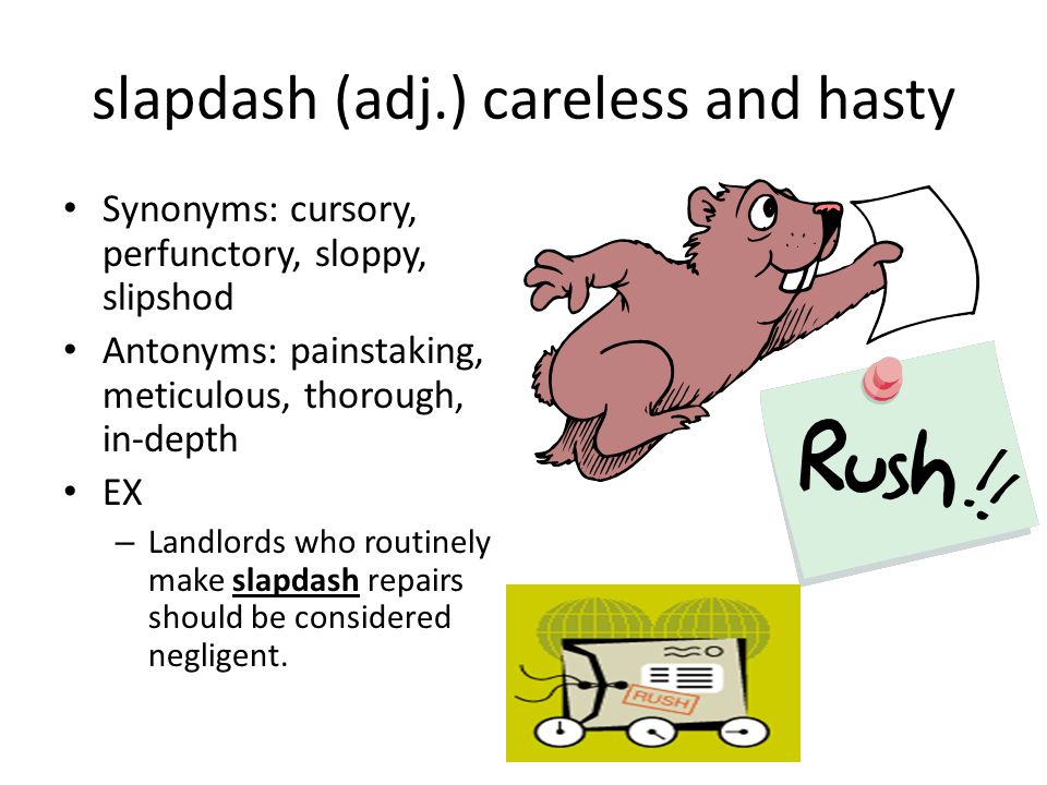 slapdash (adj.) careless and hasty Synonyms: cursory, perfunctory, sloppy, slipshod Antonyms: painstaking, meticulous, thorough, in-depth EX – Landlords who routinely make slapdash repairs should be considered negligent.