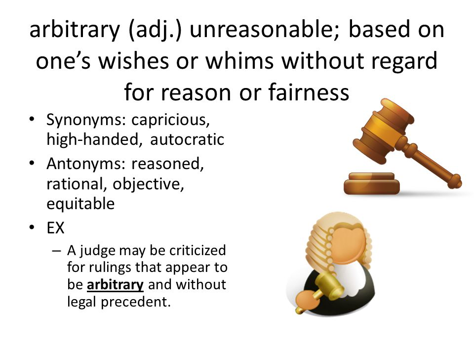 arbitrary (adj.) unreasonable; based on one's wishes or whims without regard for reason or fairness Synonyms: capricious, high-handed, autocratic Antonyms: reasoned, rational, objective, equitable EX – A judge may be criticized for rulings that appear to be arbitrary and without legal precedent.