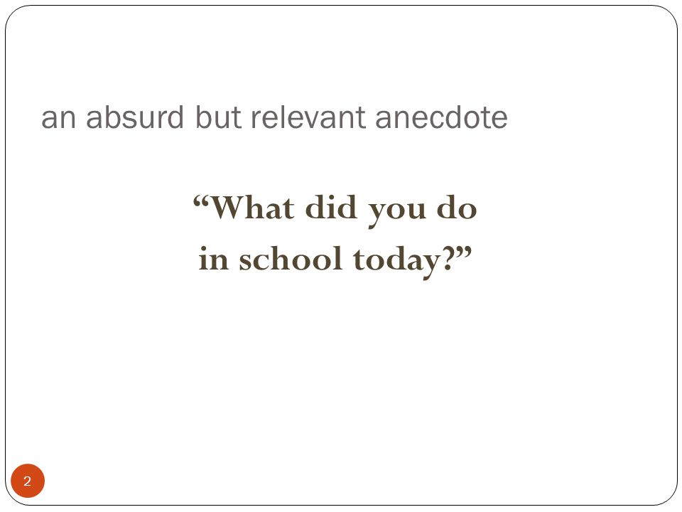 an absurd but relevant anecdote 2 What did you do in school today?