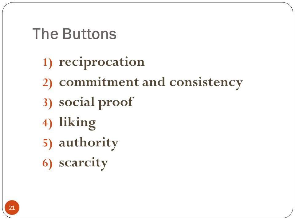 The Buttons 21 1) reciprocation 2) commitment and consistency 3) social proof 4) liking 5) authority 6) scarcity