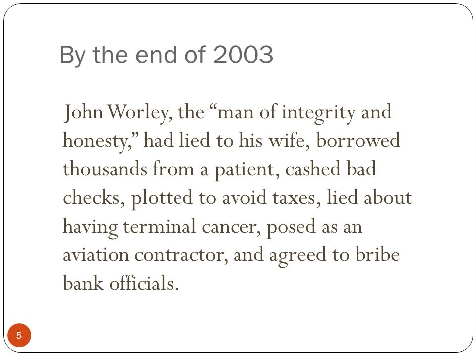 By the end of 2003 5 John Worley, the man of integrity and honesty, had lied to his wife, borrowed thousands from a patient, cashed bad checks, plotted to avoid taxes, lied about having terminal cancer, posed as an aviation contractor, and agreed to bribe bank officials.