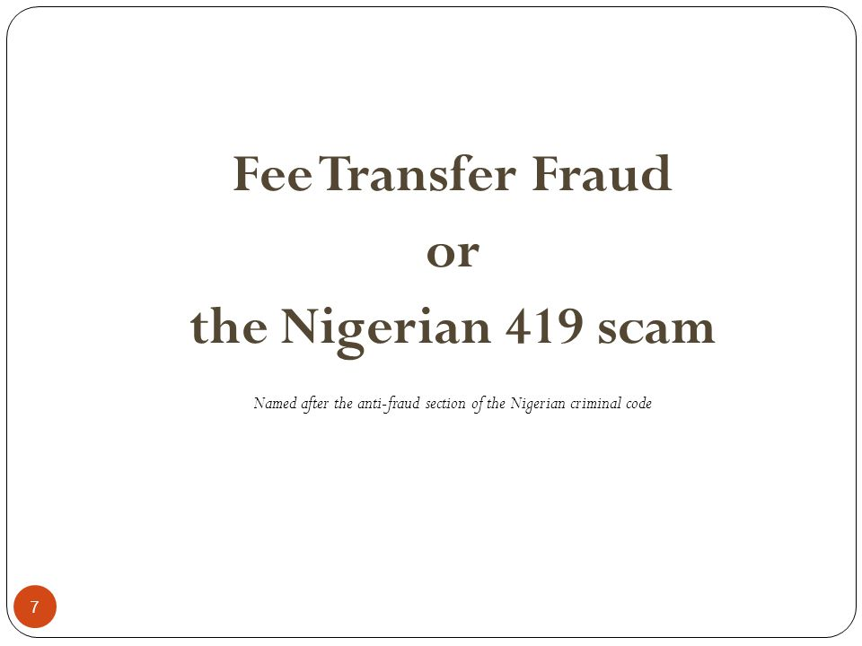7 Fee Transfer Fraud or the Nigerian 419 scam Named after the anti-fraud section of the Nigerian criminal code