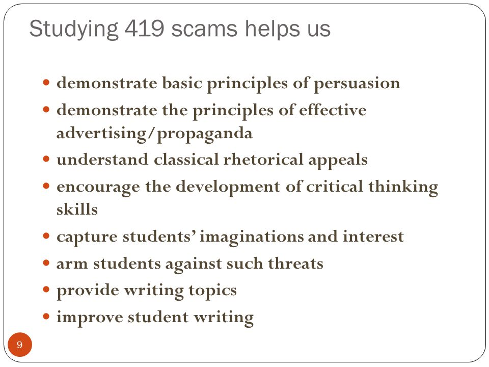 Studying 419 scams helps us 9 demonstrate basic principles of persuasion demonstrate the principles of effective advertising/propaganda understand classical rhetorical appeals encourage the development of critical thinking skills capture students' imaginations and interest arm students against such threats provide writing topics improve student writing