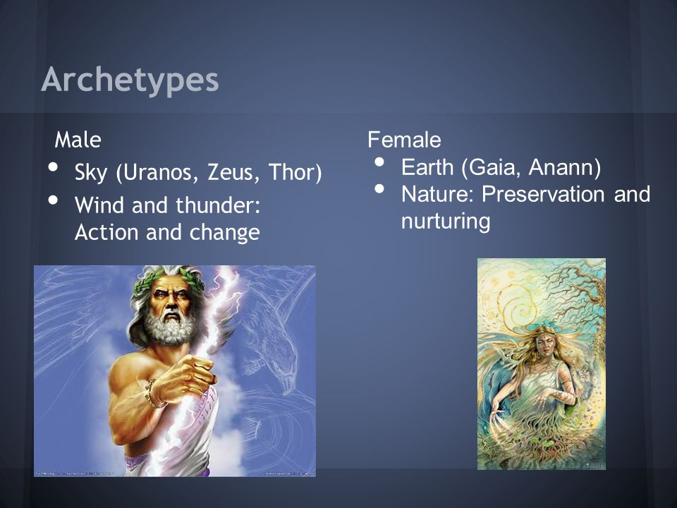 Archetypes Male Sky (Uranos, Zeus, Thor) Wind and thunder: Action and change Female Earth (Gaia, Anann) Nature: Preservation and nurturing