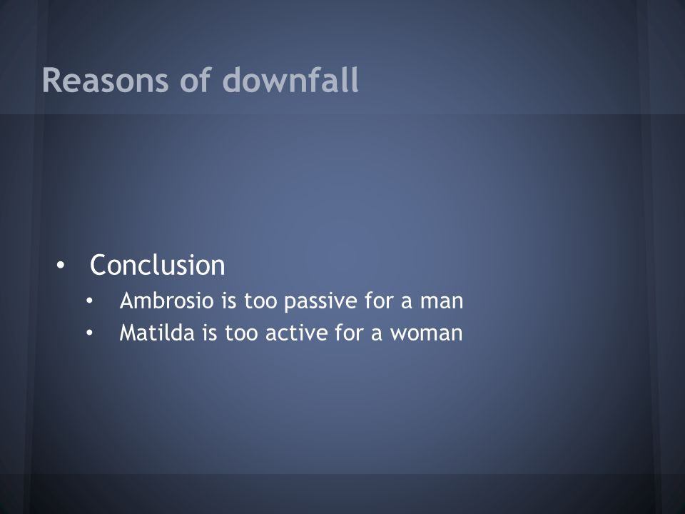 Reasons of downfall Conclusion Ambrosio is too passive for a man Matilda is too active for a woman
