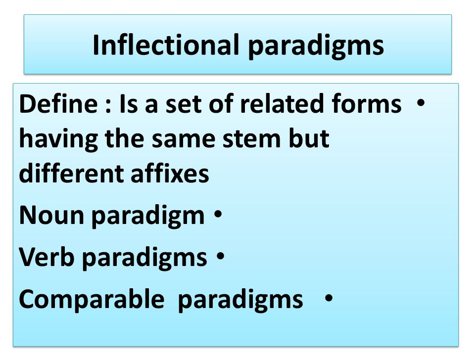 Inflectional paradigms Define : Is a set of related forms having the same stem but different affixes Noun paradigm Verb paradigms Comparable paradigms