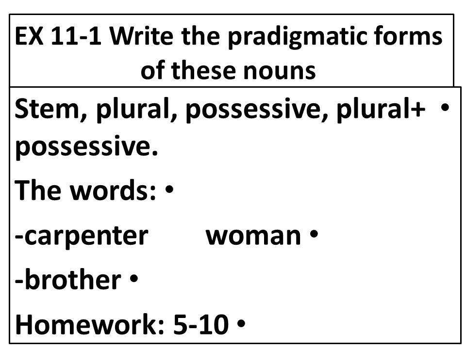 EX 11-1 Write the pradigmatic forms of these nouns Stem, plural, possessive, plural+ possessive. The words: -carpenter woman -brother Homework: 5-10