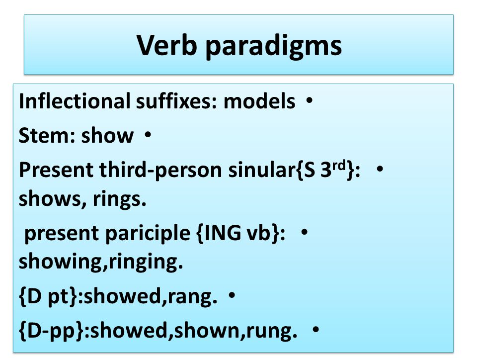 Verb paradigms Inflectional suffixes: models Stem: show Present third-person sinular{S 3 rd }: shows, rings.
